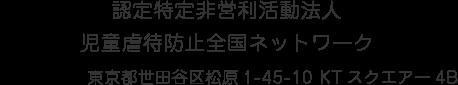 認定特定非営利活動法人 児童虐待防止全国ネットワーク 〒156-0043 東京都世田谷区松原1-45-10 KTスクエアー4B